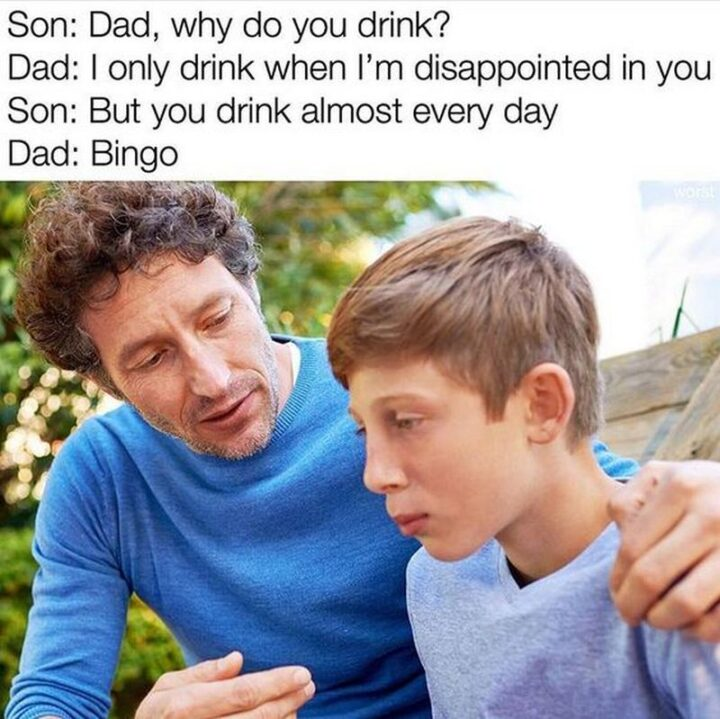 """""""Son: Dad, why do you drink? Dad: I only drink when I'm disappointed in you. Son: But you drink almost every day. Dad: Bingo."""""""