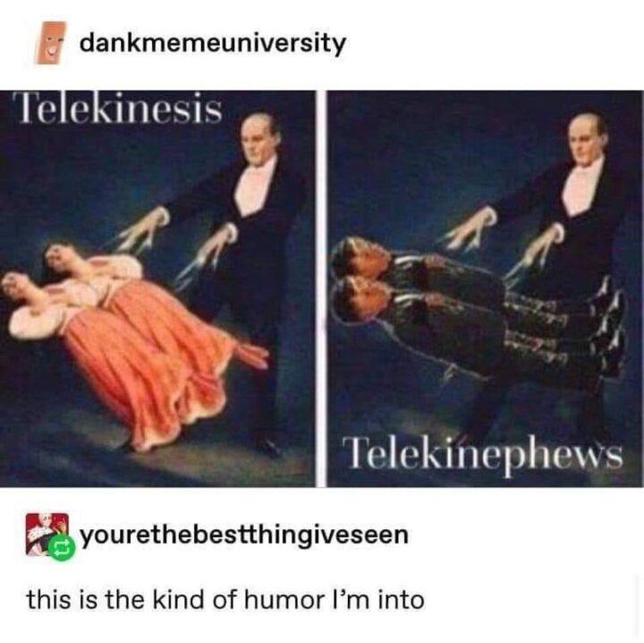 """""""Telekinesis. Telekinephews. This is the kind of humor I'm into."""""""