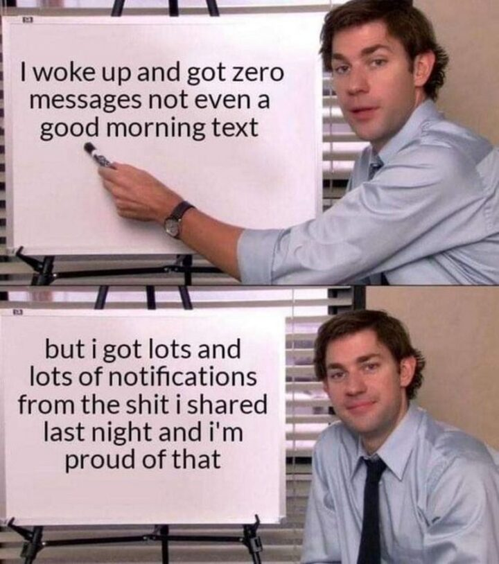"""""""I woke up and got zero messages not even a good morning text but I got lots and lots of notifications from the [censored] I shared last night and I'm proud of that."""""""