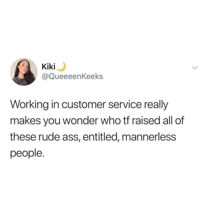 """""""Working in customer service really makes you wonder who TF raised all of these rude [censored], entitled, mannerless people."""""""