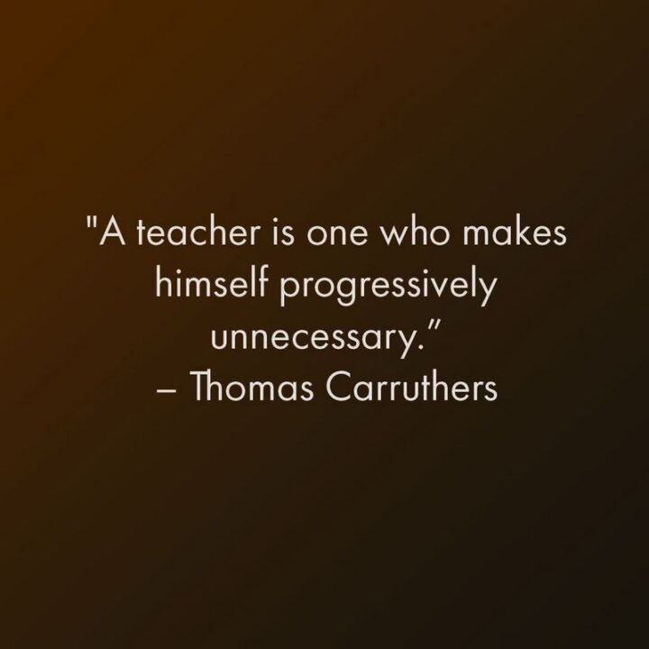 """""""A teacher is one who makes himself progressively unnecessary."""" - Thomas Carruthers"""