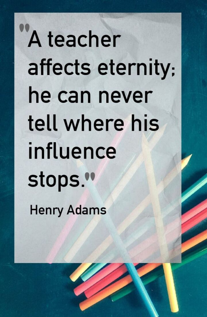 """""""A teacher affects eternity: he can never tell where his influence stops."""" - Henry Adams"""