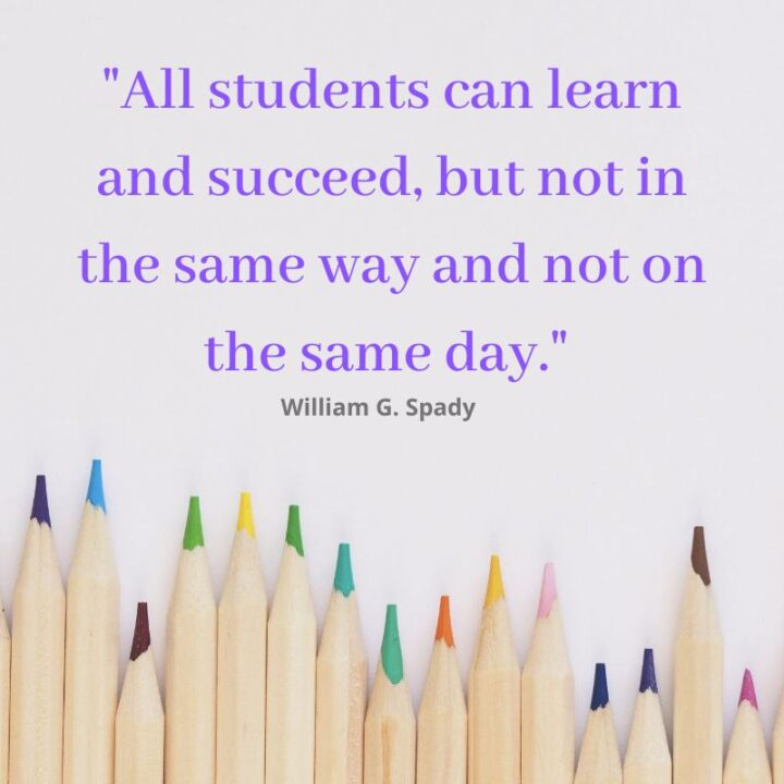"""""""All students can learn and succeed, but not in the same way and not in the same day."""" - William G. Spady"""