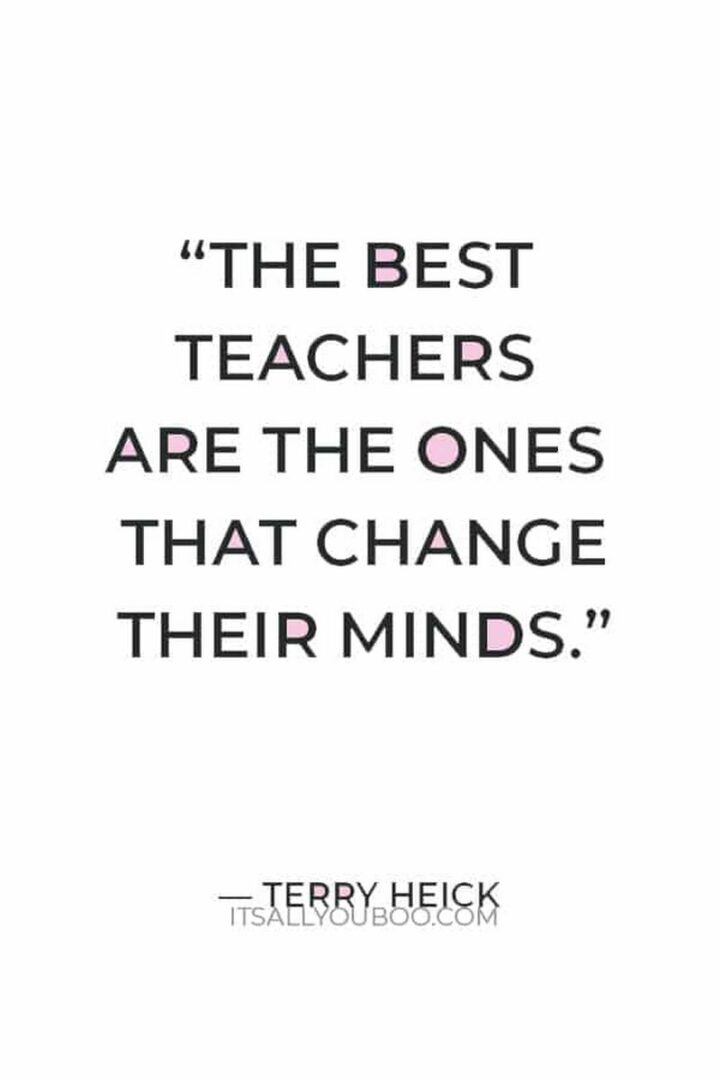 """""""The best teachers are the ones that change their minds."""" - Terry Heick"""