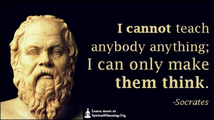 """""""I cannot teach anybody anything, I can only make them think."""" - Socrates"""