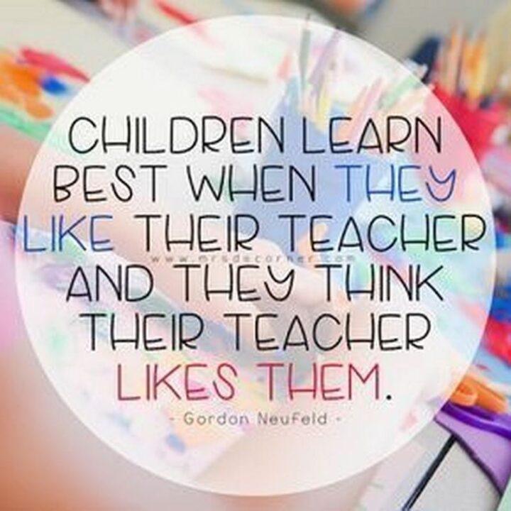 """Children learn best when they like their teacher, and they think their teacher likes them."" - Gordon Neufeld"