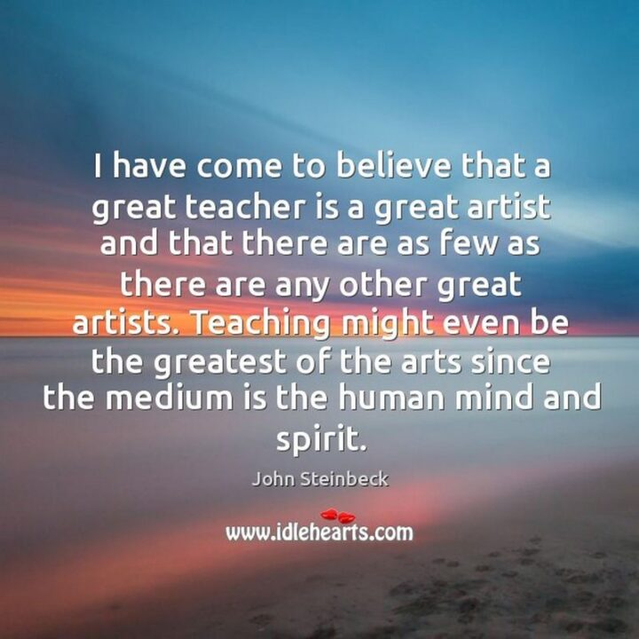 """""""I have come to believe that a great teacher is a great artist and that there are as few as there are any other great artists. Teaching might even be the greatest of the arts since the medium is the human mind and spirit."""" - John Steinbeck"""