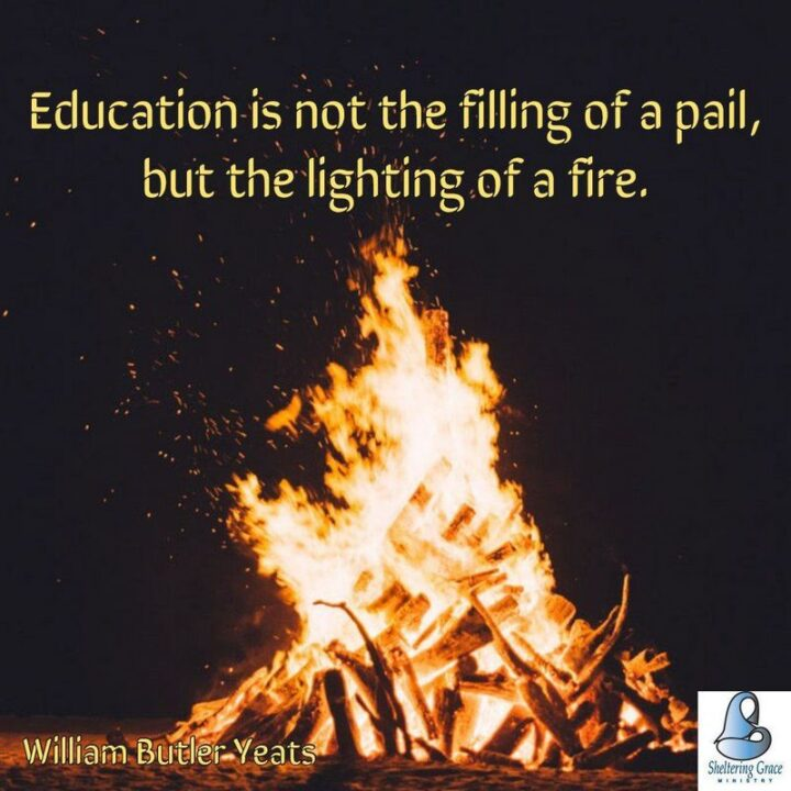 """""""Education is not the filling of a pail but the lighting of a fire."""" - W.B. Yeats"""