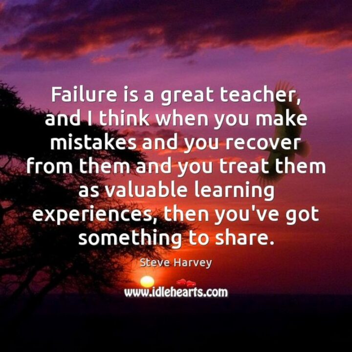 """""""Failure is a great teacher, and I think when you make mistakes and you recover from them and you treat them as valuable learning experiences, then you've got something to share."""" - Steve Harvey"""