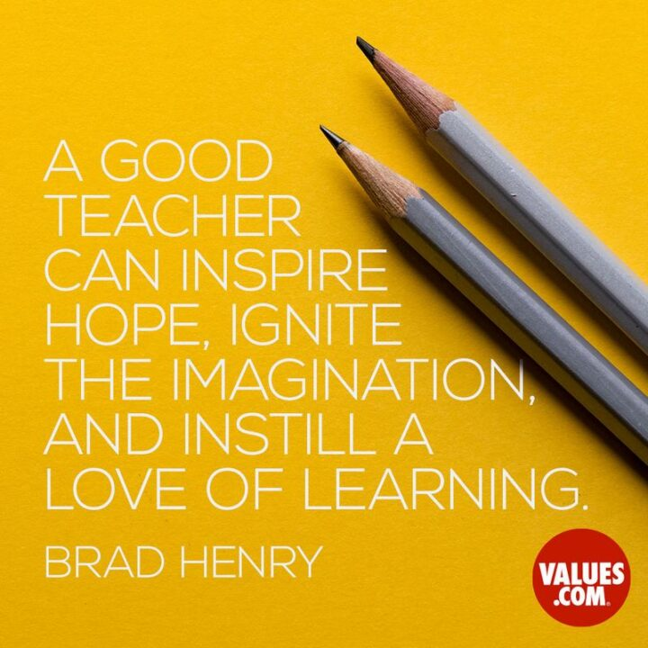 """""""A good teacher can inspire hope, ignite the imagination, and instill a love of learning."""" - Brad Henry"""