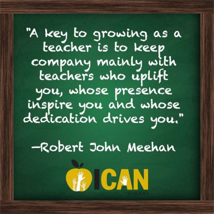 """""""A key to growing as a teacher is to keep company mainly with teachers who uplift you, whose presence inspire you and whose dedication drives you."""" - Robert John Meehan"""