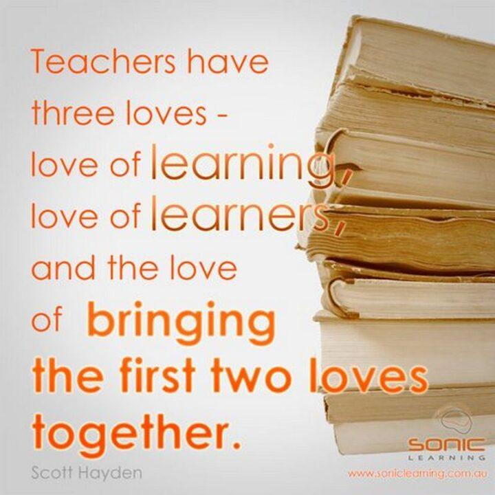 """Teachers have three loves: love of learning, love of learners, and the love of bringing the first two loves together."" - Scott Hayden"
