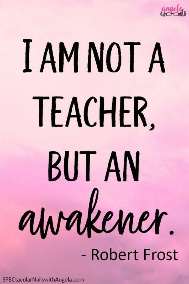"""""""I am not a teacher, but an awakened."""" - Robert Frost"""