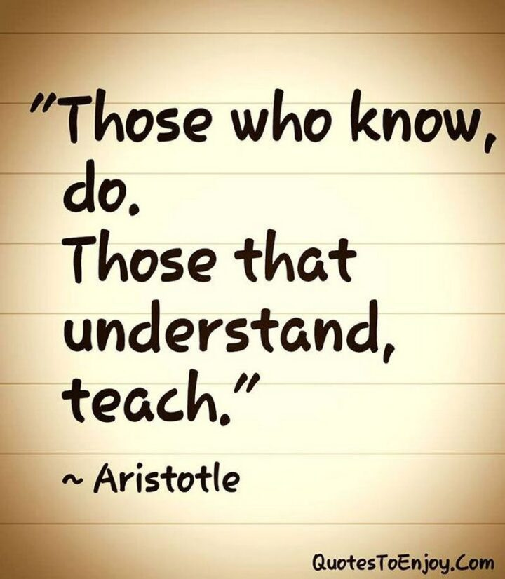 """""""Those who know, do. Those that understand, teach."""" - Aristotle"""