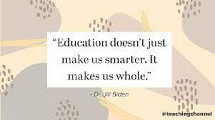 """Education doesn't just make us smarter. It makes us whole."" - Dr. Jill Biden"