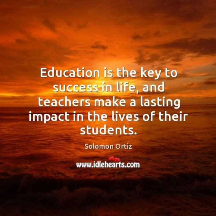 """""""Education is the key to success in life, and teachers make a lasting impact in the lives of their students."""" - Solomon Ortiz"""