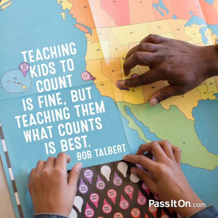 """""""Teaching kids to count is fine, but teaching them what counts is best."""" - Bob Talbert"""