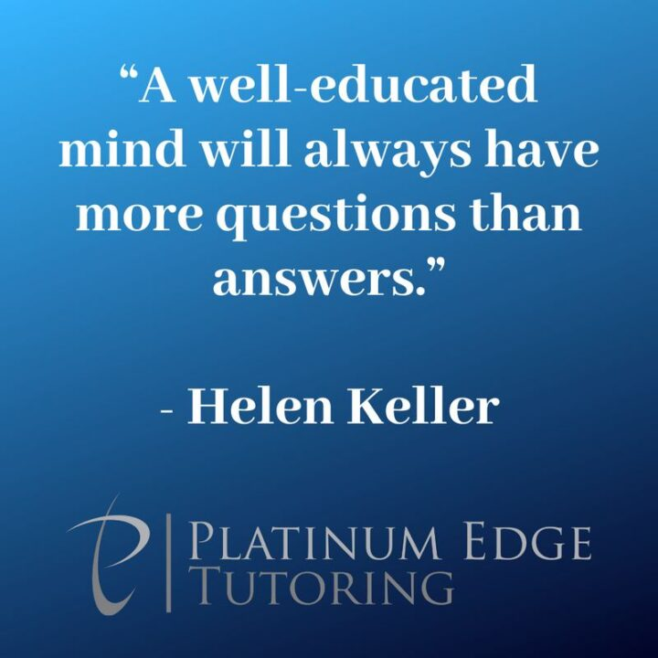 """""""A well-educated mind will always have more questions than answers."""" - Helen Keller"""
