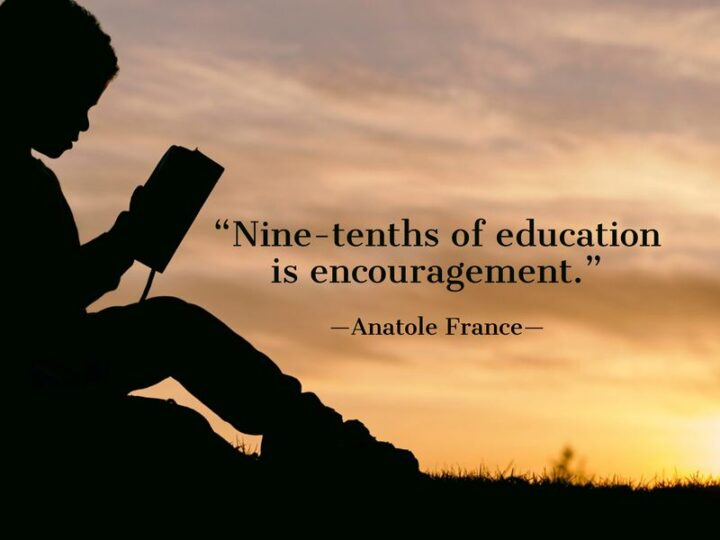"""""""Nine-tenths of education is encouragement."""" - Anatole France"""