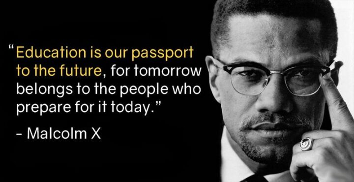 """""""Education is our passport to the future, for tomorrow belongs to the people who prepare for it today."""" - Malcolm X"""
