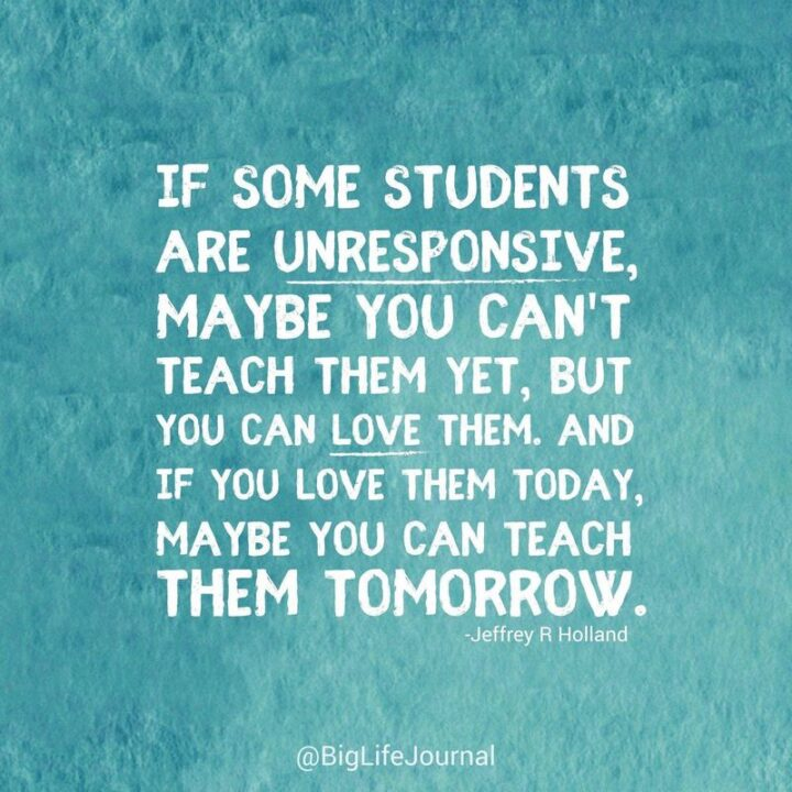 """""""If some students are unresponsive, maybe you can't teach them yet, but you can love them. And if you love them today, maybe you can teach them tomorrow."""" - Jeffrey R Holland"""