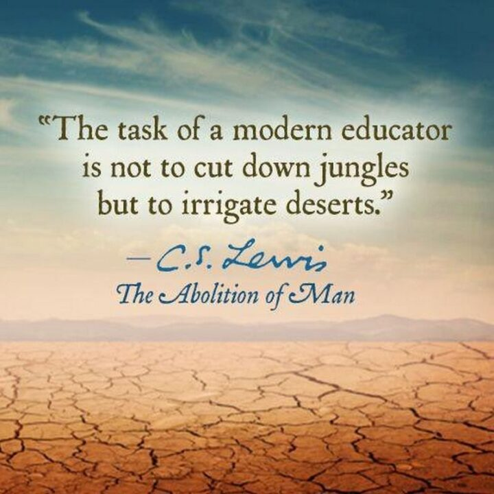 """""""The task of the modern educator is not to cut down jungles, but to irrigate deserts."""" - C. S. Lewis"""