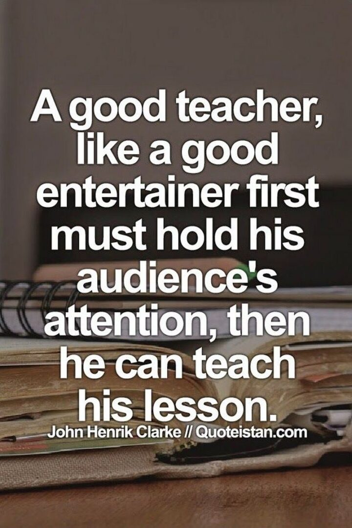 """""""A good teacher, like a good entertainer, first must hold his audience's attention, then he can teach his lesson."""" - John Henrik Clarke"""