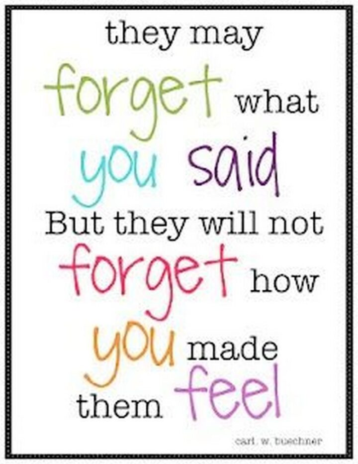 """""""They may forget what you said but they will not forget how you made them feel."""" - Carl Buechner"""