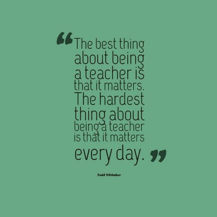 """""""The best thing about being a teacher is that it matters. The hardest thing about being a teacher is that it matters every day."""" - Todd Whitaker"""