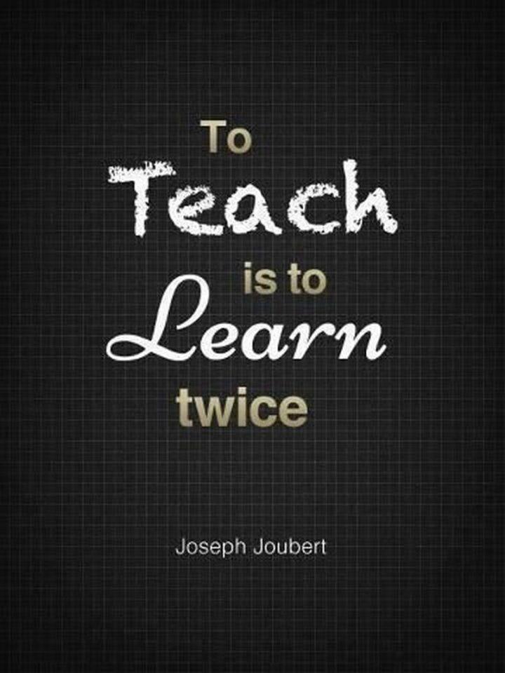 """To teach is to learn twice over."" - Joseph Joubert"