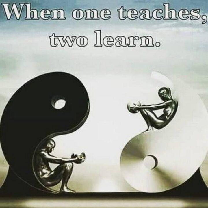 """""""When one teaches, two learn."""" - Robert Heinlein"""