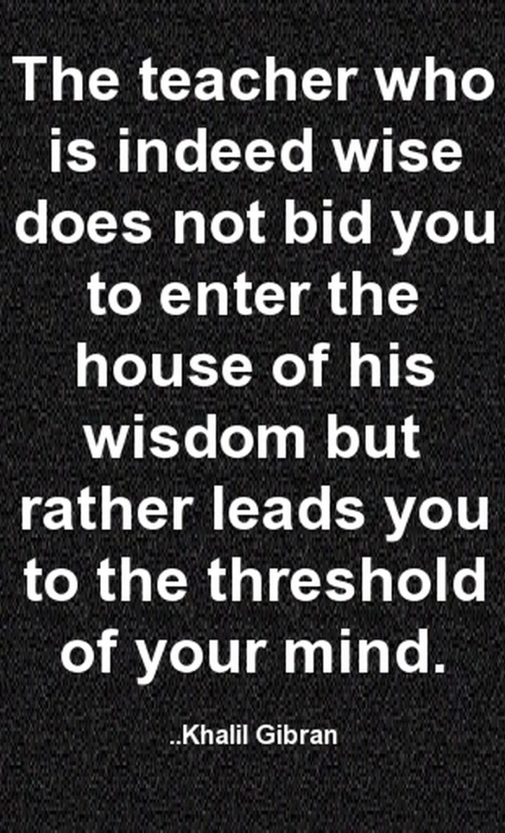 """""""The teacher who is indeed wise does not bid you to enter the house of his wisdom but rather leads you to the threshold of your mind."""" - Kahlil Gibran"""