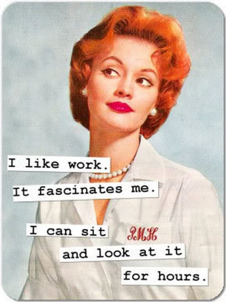 """""""I like work. It fascinates me. I can sit and look at it for hours."""""""