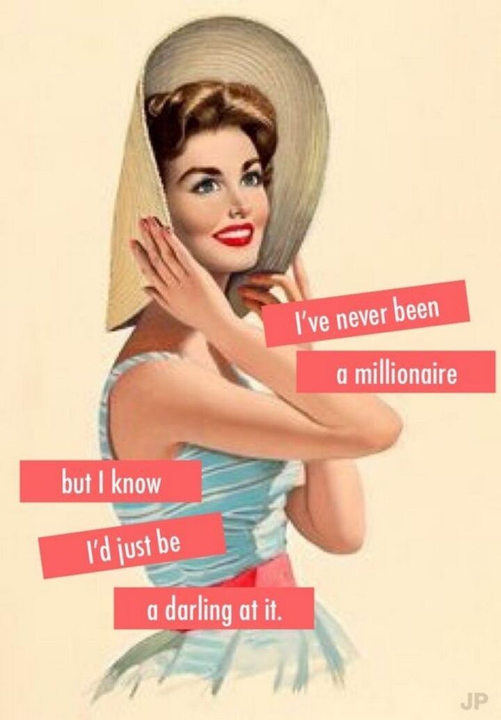 """""""I've never been a millionaire but I know I'd just be a darling at it."""""""