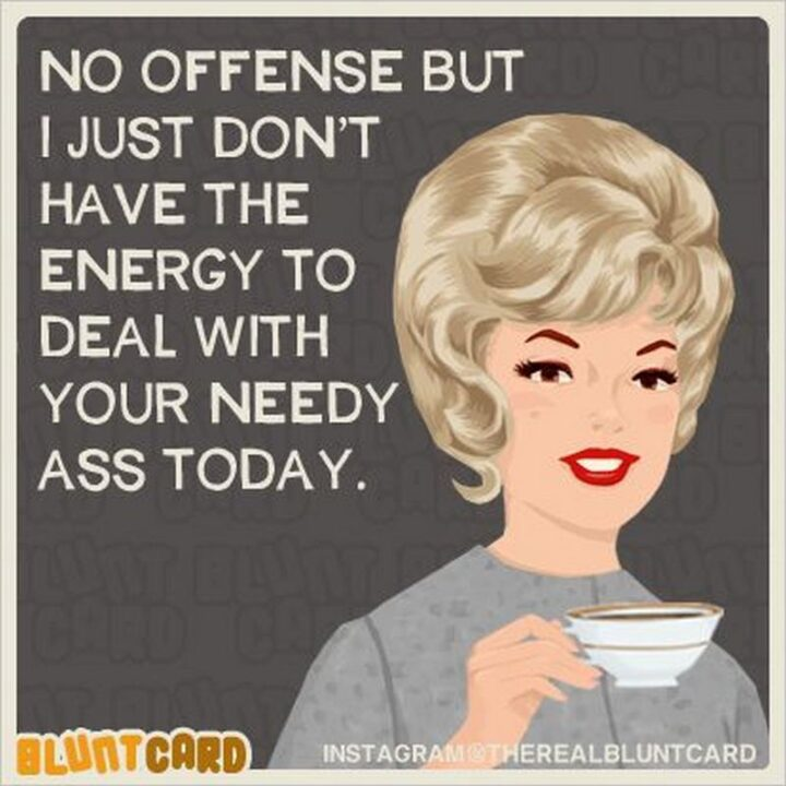 """""""No offense but I just don't have the energy to deal with your needy [censored] today."""""""