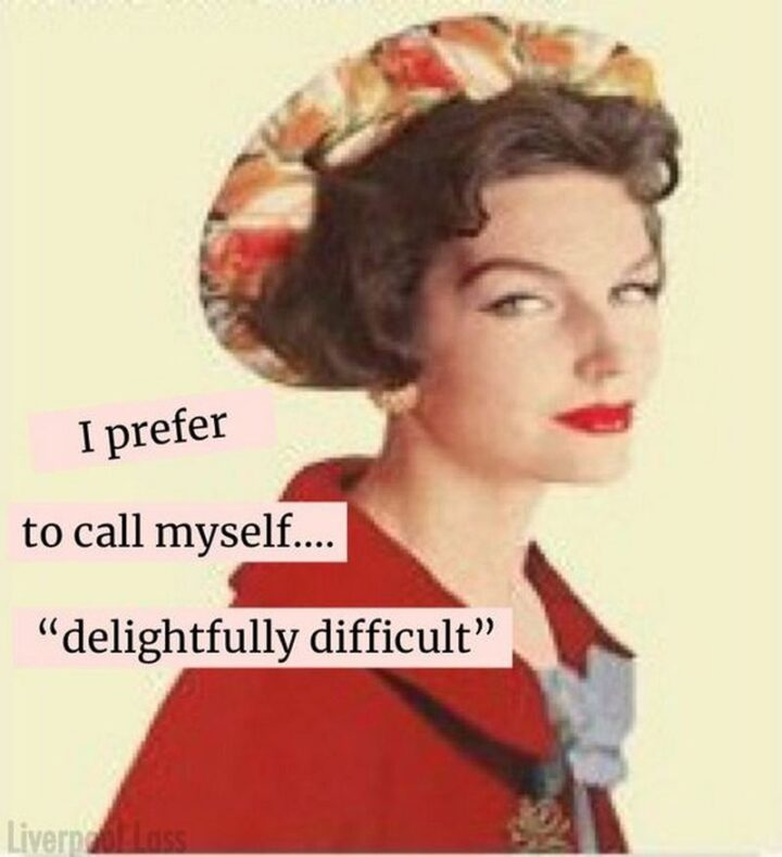 """""""I prefer to call myself...""""Delightfully difficult""""."""""""