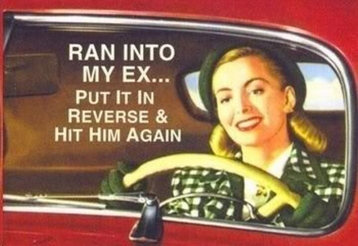 """""""Ran into my ex...Put it in reverse and hit him again."""""""