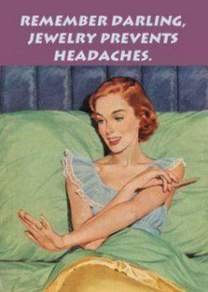 """""""Remember darling, jewelry prevents headaches."""""""