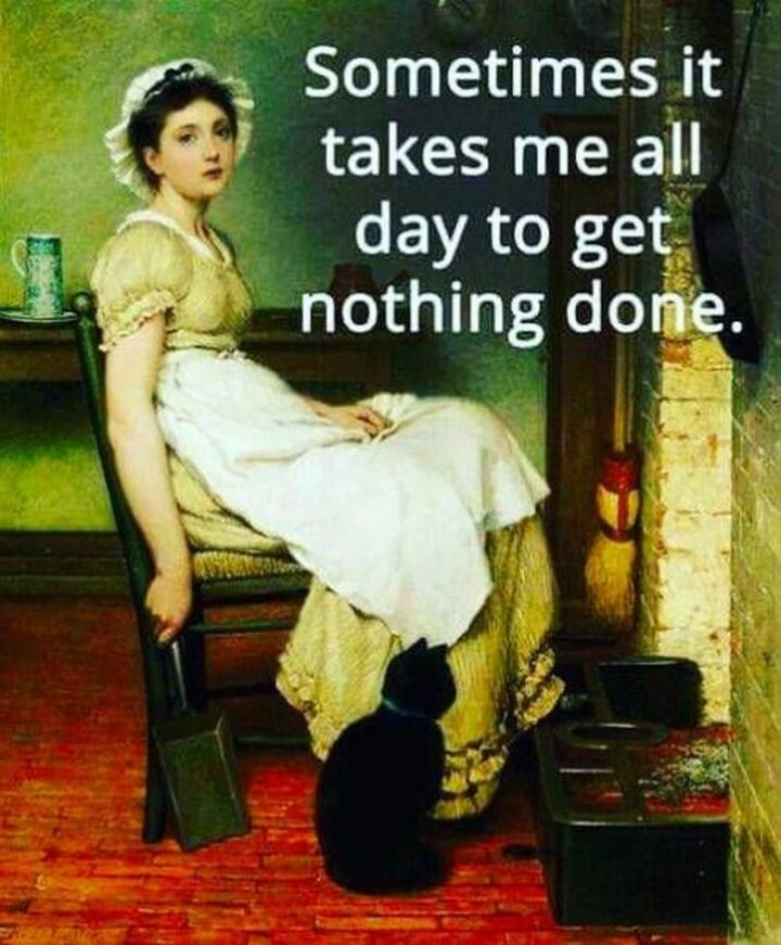 """""""Sometimes it takes me all day to get nothing done."""""""