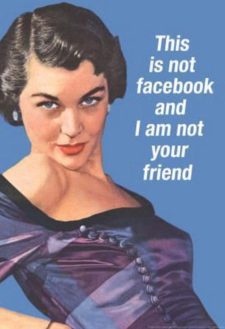 """""""This is not Facebook and I am not your friend."""""""