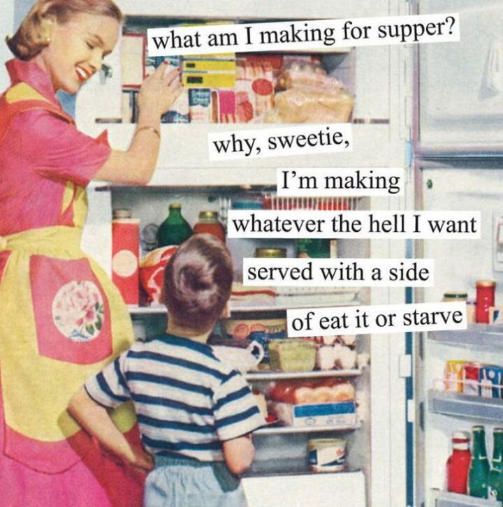 """""""What am I making for supper? Why, sweetie, I'm making whatever the hell I want served with a side of eat it or starve."""""""