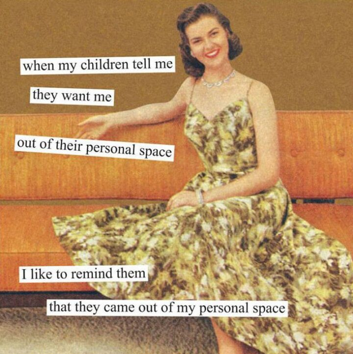 """""""When my children tell me they want me out of their personal space, I like to remind them that they came out of my personal space."""""""