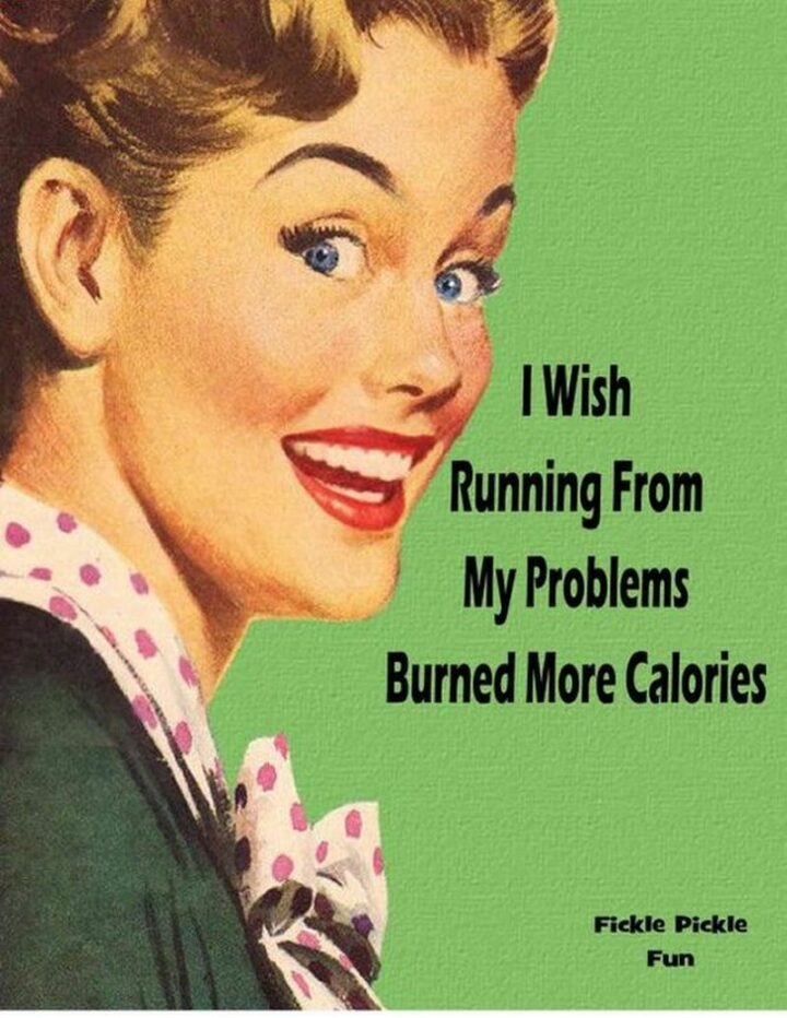 """""""I wish running from my problems burned more calories."""""""