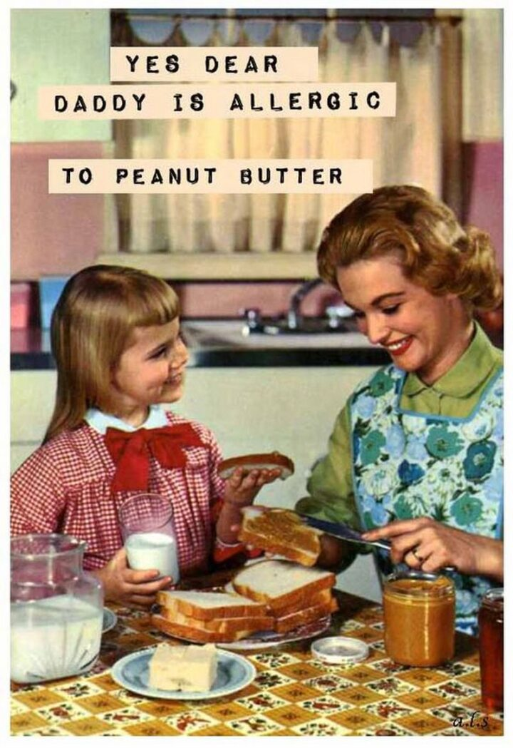 """""""Yes dear, daddy is allergic to peanut butter."""""""
