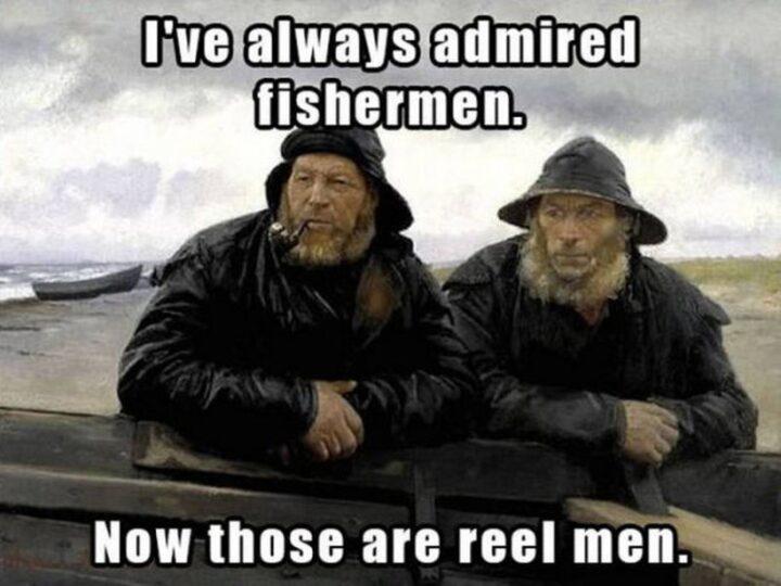 "63 Dad Joke Memes - ""I always admired fishermen. Now those are reel men."""