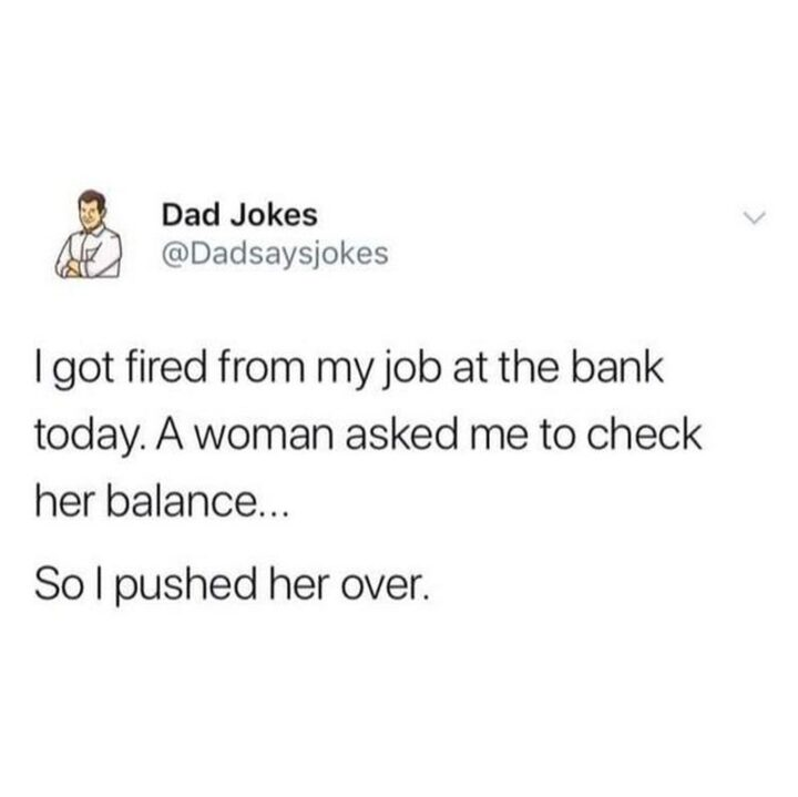 """""""I got fired from my job at the bank today. A woman asked me to check her balance...So I pushed her over."""""""