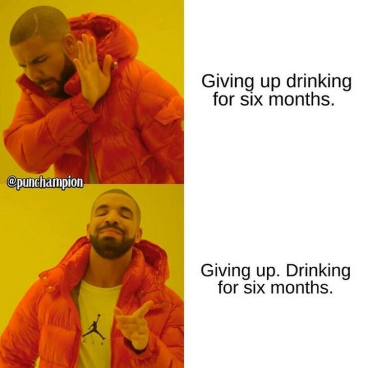 """""""Giving up drinking for six months. Giving up. Drinking for six months."""""""
