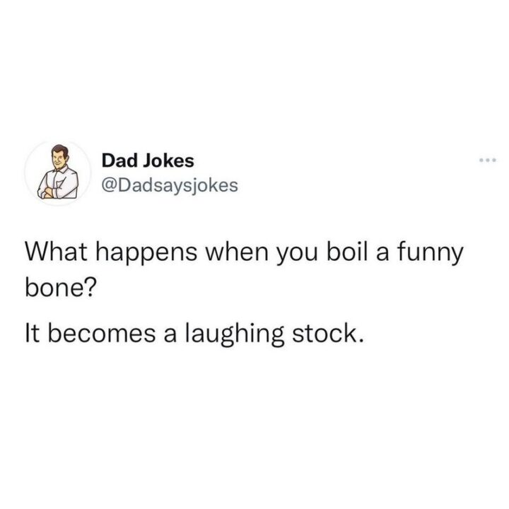 """""""What happens when you boil a funny bone? It becomes a laughing stock."""""""