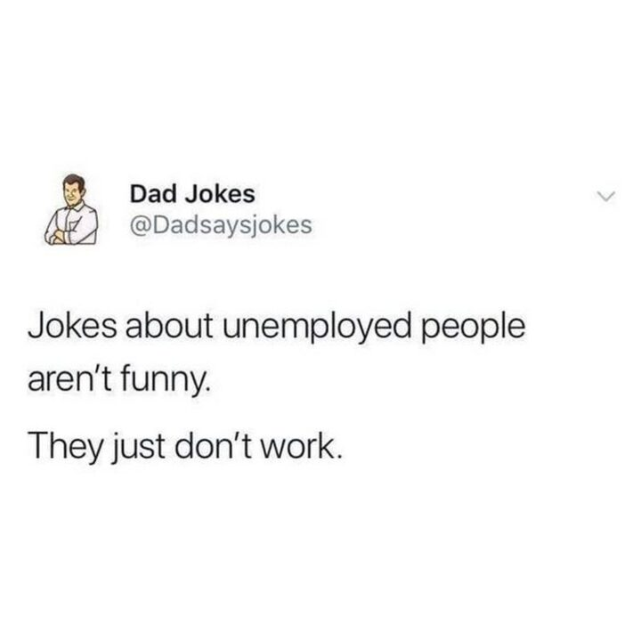 """""""Jokes about unemployed people aren't funny. They just don't work."""""""