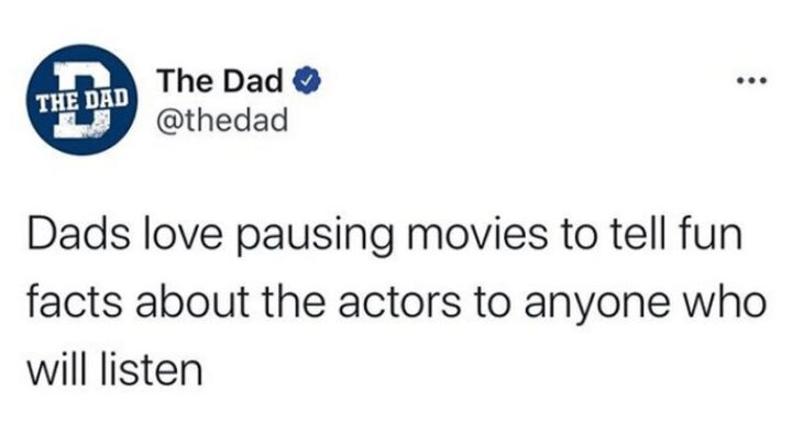"""""""Dads love pausing movies to tell fun facts about the actors to anyone who will listen."""""""